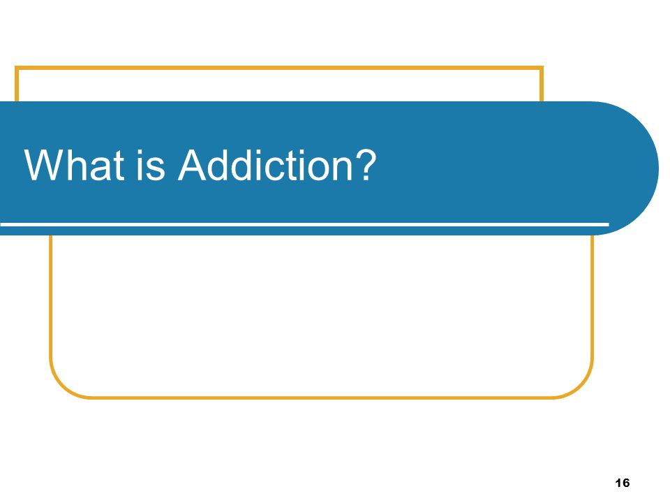16 What is Addiction?