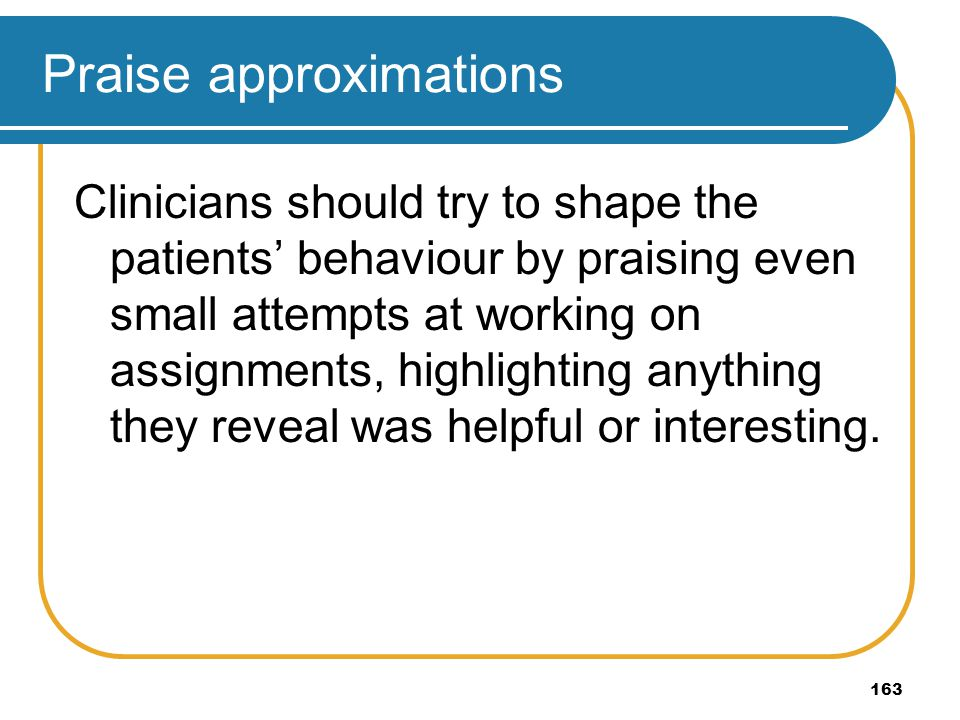 163 Praise approximations Clinicians should try to shape the patients behaviour by praising even small attempts at working on assignments, highlightin