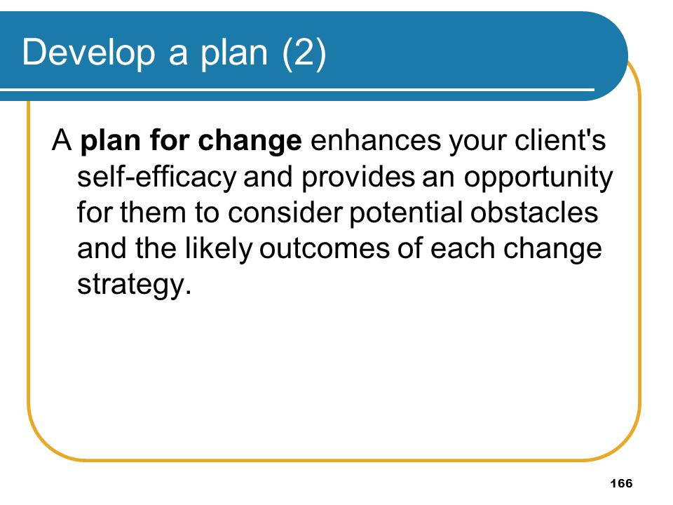 166 Develop a plan (2) A plan for change enhances your client's self-efficacy and provides an opportunity for them to consider potential obstacles and