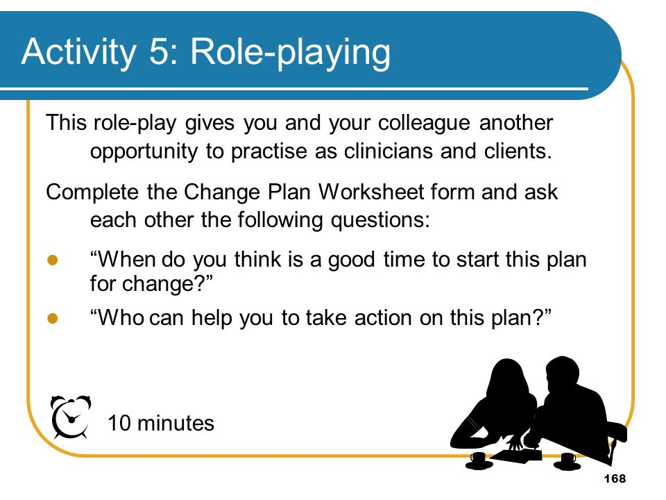 168 Activity 5: Role-playing 10 minutes This role-play gives you and your colleague another opportunity to practise as clinicians and clients. Complet
