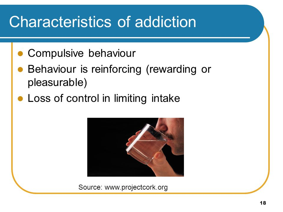 18 Characteristics of addiction Compulsive behaviour Behaviour is reinforcing (rewarding or pleasurable) Loss of control in limiting intake Source: ww
