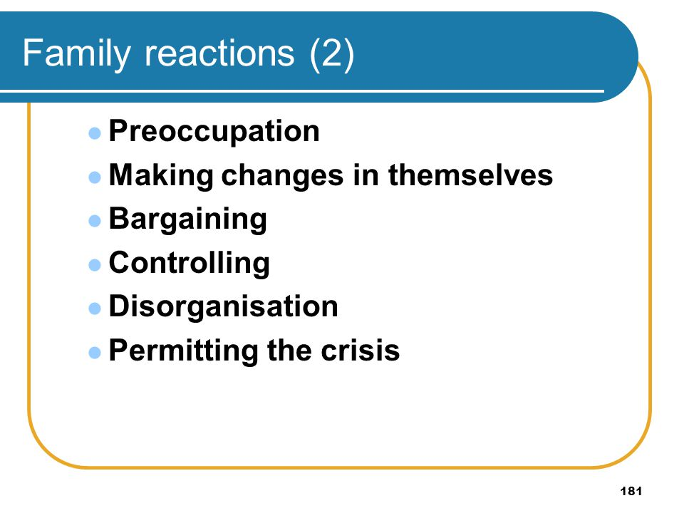 181 Family reactions (2) Preoccupation Making changes in themselves Bargaining Controlling Disorganisation Permitting the crisis