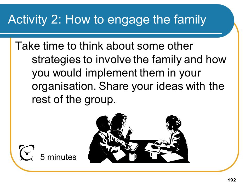 192 Activity 2: How to engage the family Take time to think about some other strategies to involve the family and how you would implement them in your