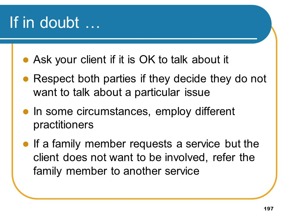 197 If in doubt … Ask your client if it is OK to talk about it Respect both parties if they decide they do not want to talk about a particular issue I