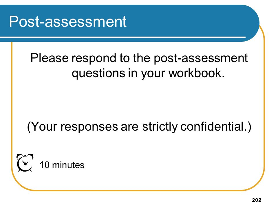 202 Post-assessment Please respond to the post-assessment questions in your workbook. (Your responses are strictly confidential.) 10 minutes