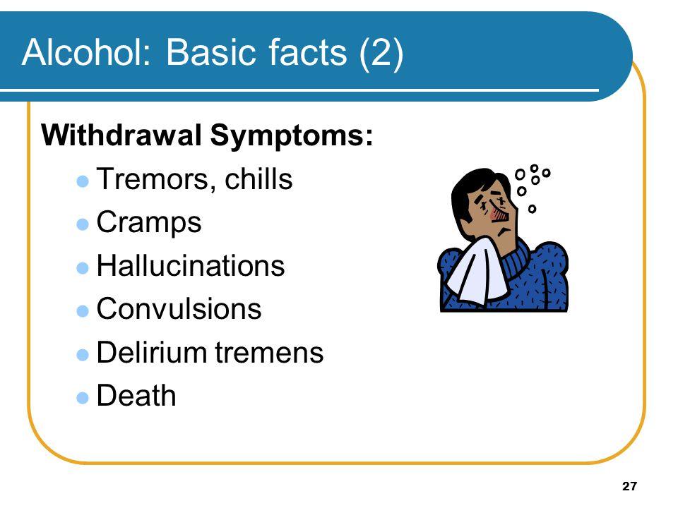 27 Alcohol: Basic facts (2) Withdrawal Symptoms: Tremors, chills Cramps Hallucinations Convulsions Delirium tremens Death