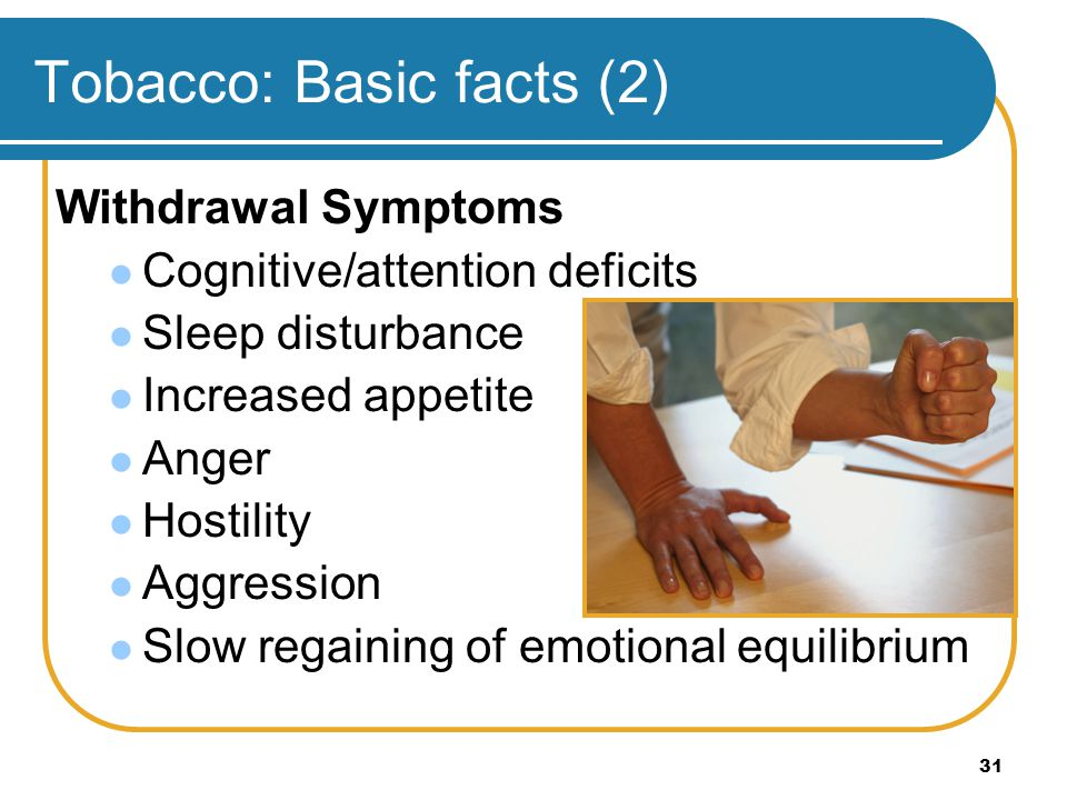 31 Tobacco: Basic facts (2) Withdrawal Symptoms Cognitive/attention deficits Sleep disturbance Increased appetite Anger Hostility Aggression Slow rega