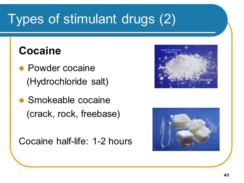 41 Types of stimulant drugs (2) Cocaine Powder cocaine (Hydrochloride salt) Smokeable cocaine (crack, rock, freebase) Cocaine half-life: 1-2 hours