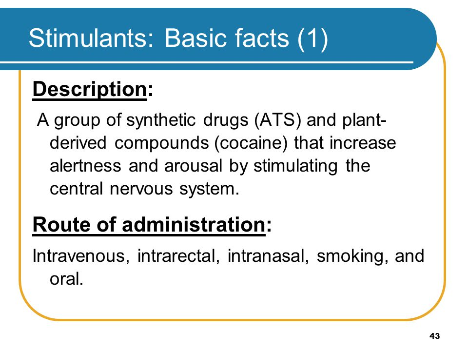 43 Stimulants: Basic facts (1) Description: A group of synthetic drugs (ATS) and plant- derived compounds (cocaine) that increase alertness and arousa