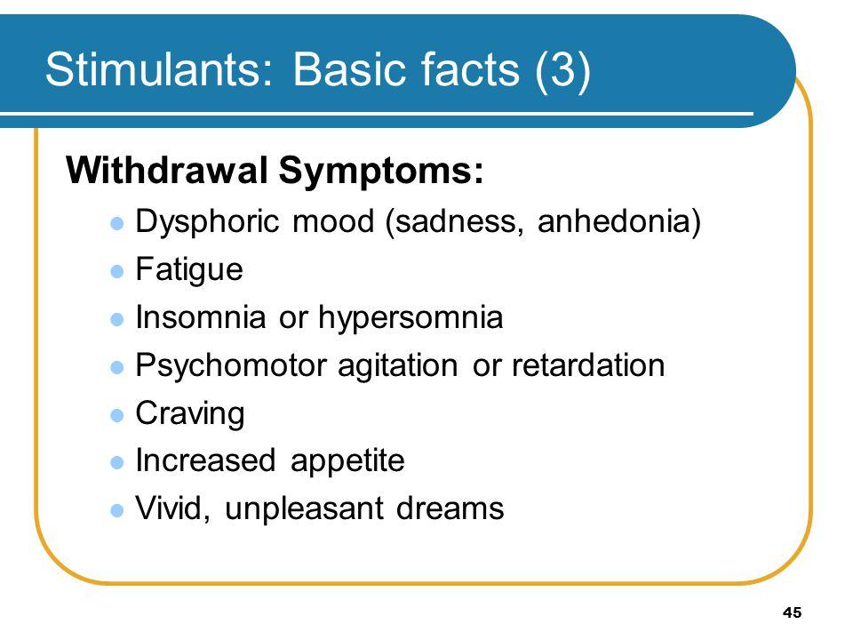 45 Stimulants: Basic facts (3) Withdrawal Symptoms: Dysphoric mood (sadness, anhedonia) Fatigue Insomnia or hypersomnia Psychomotor agitation or retar