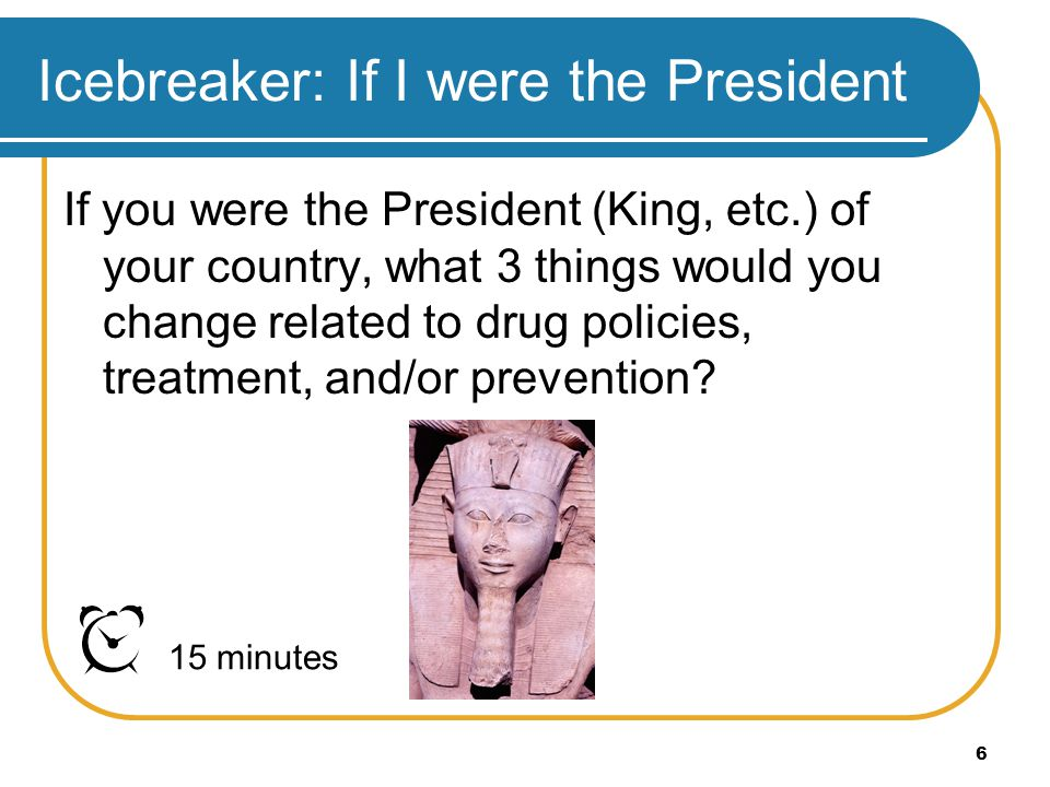 6 Icebreaker: If I were the President If you were the President (King, etc.) of your country, what 3 things would you change related to drug policies,