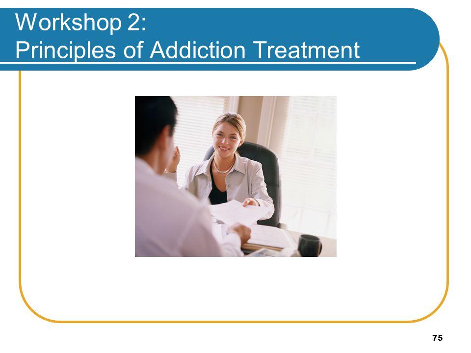 75 Workshop 2: Principles of Addiction Treatment