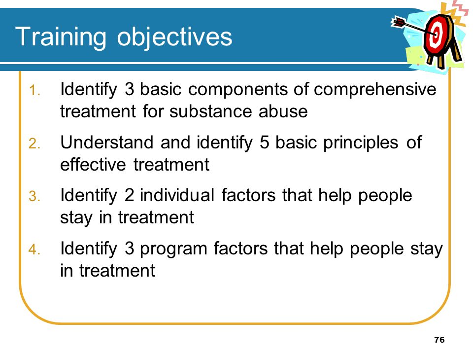 76 Training objectives 1. Identify 3 basic components of comprehensive treatment for substance abuse 2. Understand and identify 5 basic principles of