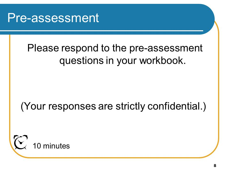 8 Pre-assessment Please respond to the pre-assessment questions in your workbook. (Your responses are strictly confidential.) 10 minutes