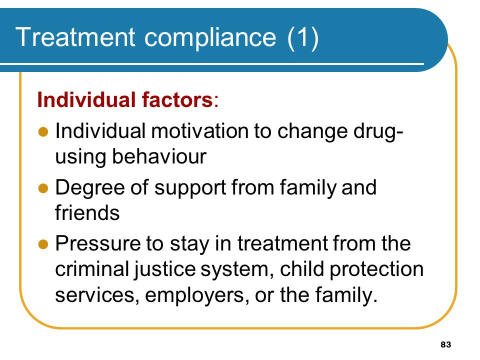 83 Treatment compliance (1) Individual factors: Individual motivation to change drug- using behaviour Degree of support from family and friends Pressu
