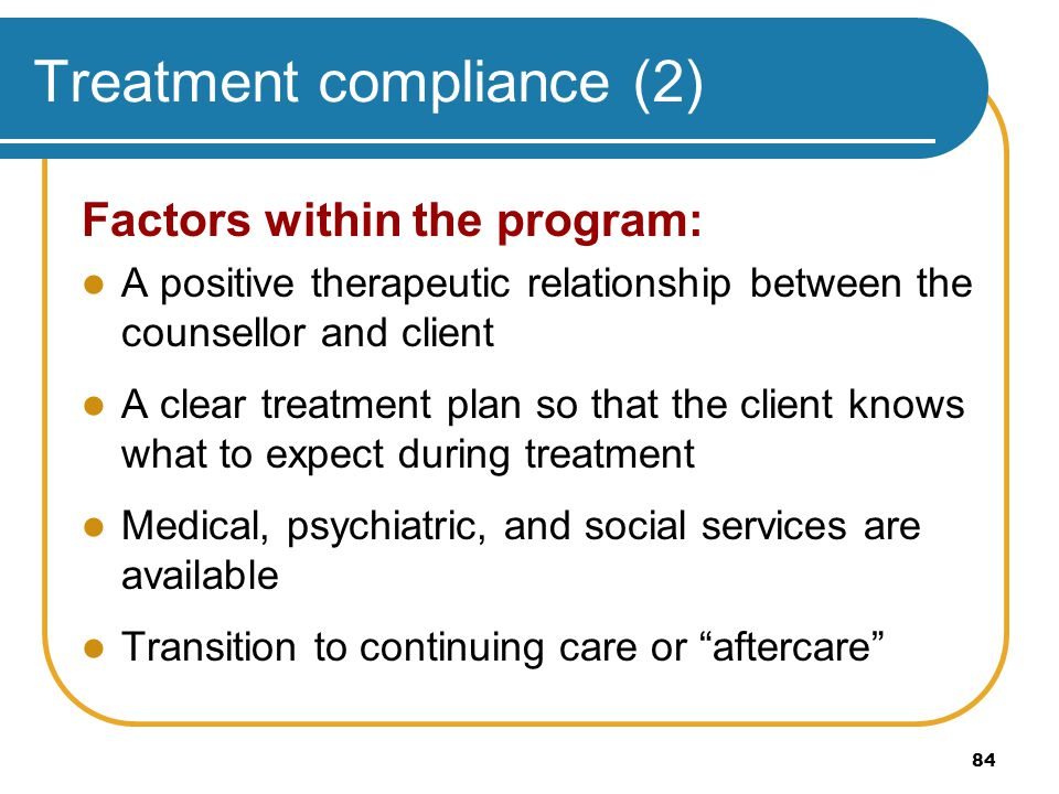 84 Treatment compliance (2) Factors within the program: A positive therapeutic relationship between the counsellor and client A clear treatment plan s