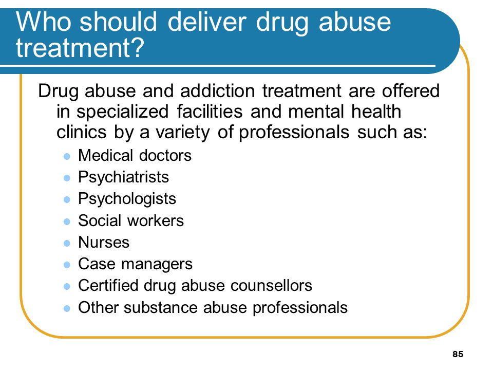 85 Who should deliver drug abuse treatment? Drug abuse and addiction treatment are offered in specialized facilities and mental health clinics by a va