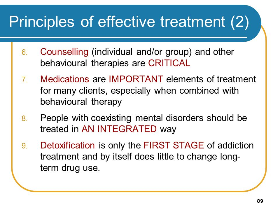 89 Principles of effective treatment (2) 6. Counselling (individual and/or group) and other behavioural therapies are CRITICAL 7. Medications are IMPO