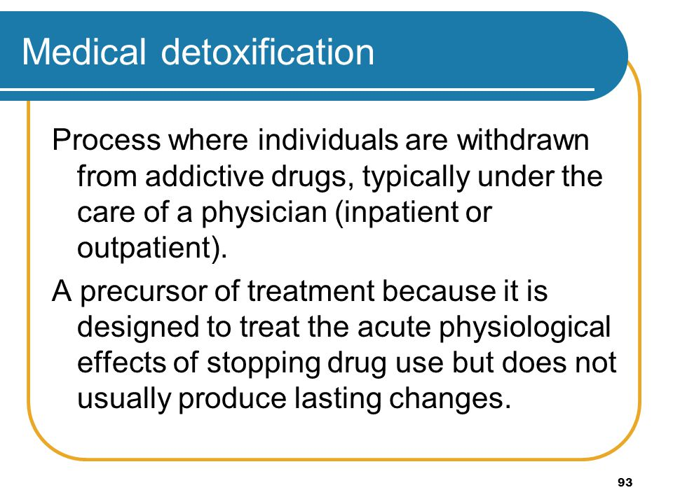 93 Medical detoxification Process where individuals are withdrawn from addictive drugs, typically under the care of a physician (inpatient or outpatie