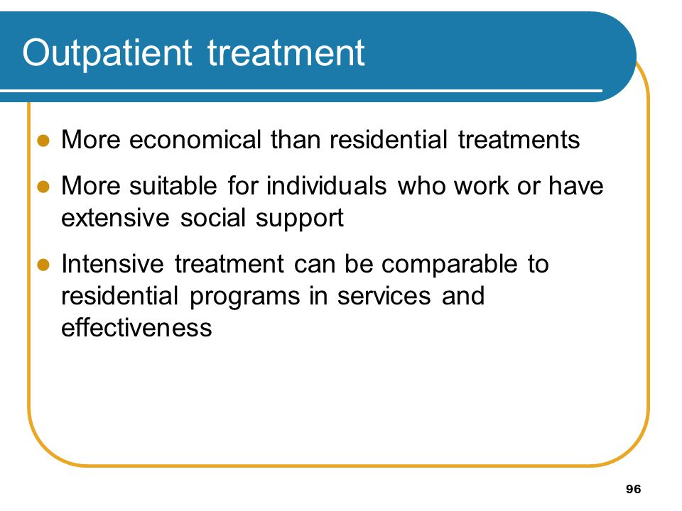 96 Outpatient treatment More economical than residential treatments More suitable for individuals who work or have extensive social support Intensive