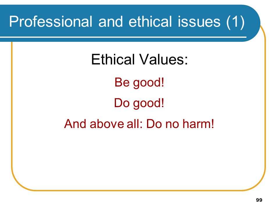 99 Professional and ethical issues (1) Ethical Values: Be good! Do good! And above all: Do no harm!