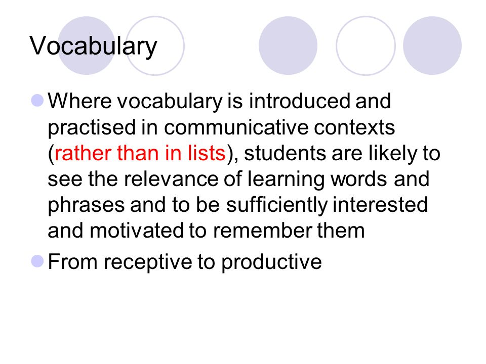 Vocabulary Where vocabulary is introduced and practised in communicative contexts (rather than in lists), students are likely to see the relevance of