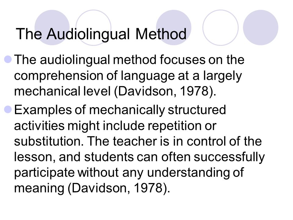 The Audiolingual Method The audiolingual method focuses on the comprehension of language at a largely mechanical level (Davidson, 1978). Examples of m