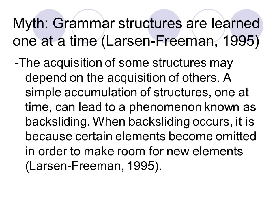 Myth: Grammar structures are learned one at a time (Larsen-Freeman, 1995) -The acquisition of some structures may depend on the acquisition of others.