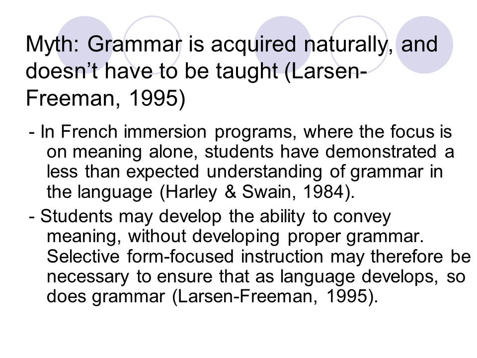 Myth: Grammar is acquired naturally, and doesnt have to be taught (Larsen- Freeman, 1995) - In French immersion programs, where the focus is on meanin