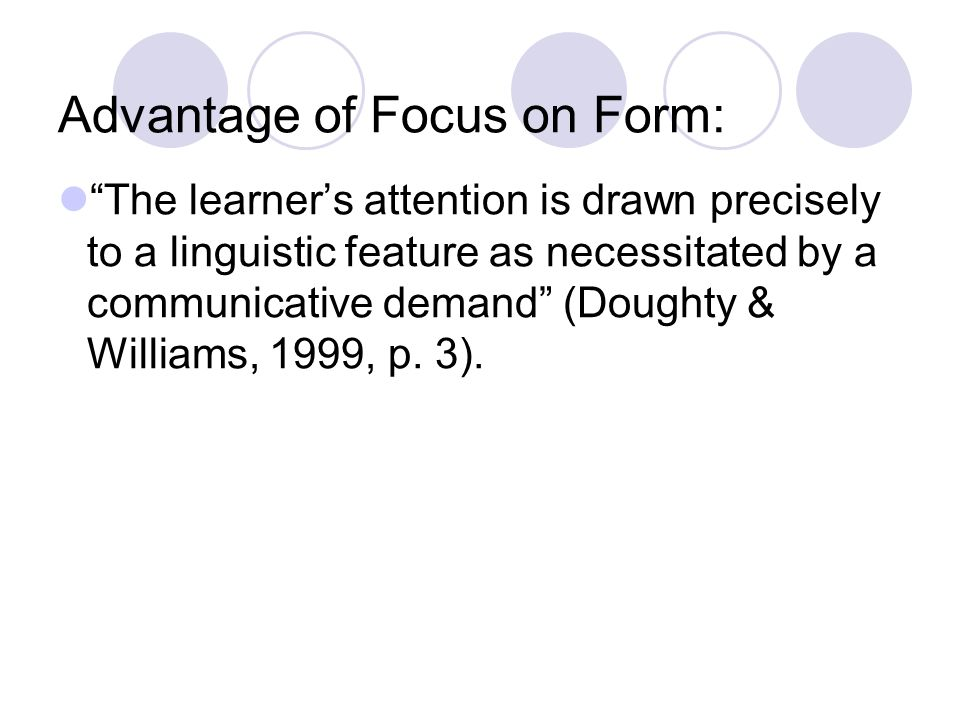 Advantage of Focus on Form: The learners attention is drawn precisely to a linguistic feature as necessitated by a communicative demand (Doughty & Wil