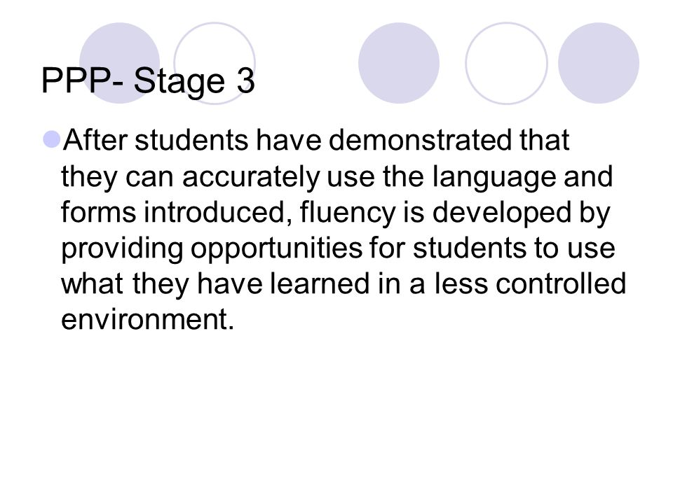 PPP- Stage 3 After students have demonstrated that they can accurately use the language and forms introduced, fluency is developed by providing opport