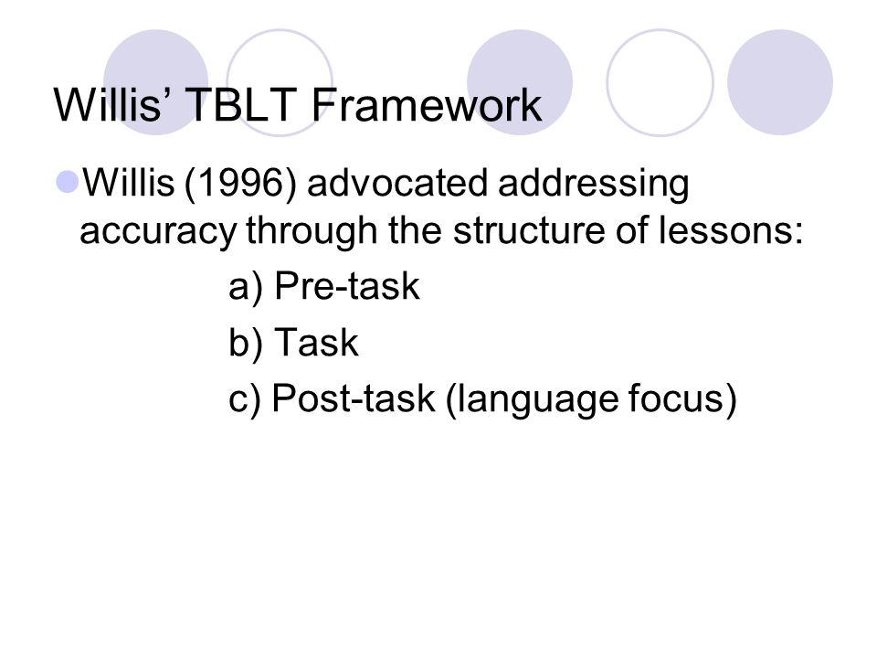 Willis TBLT Framework Willis (1996) advocated addressing accuracy through the structure of lessons: a) Pre-task b) Task c) Post-task (language focus)