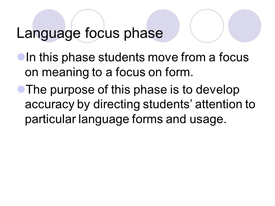 Language focus phase In this phase students move from a focus on meaning to a focus on form. The purpose of this phase is to develop accuracy by direc
