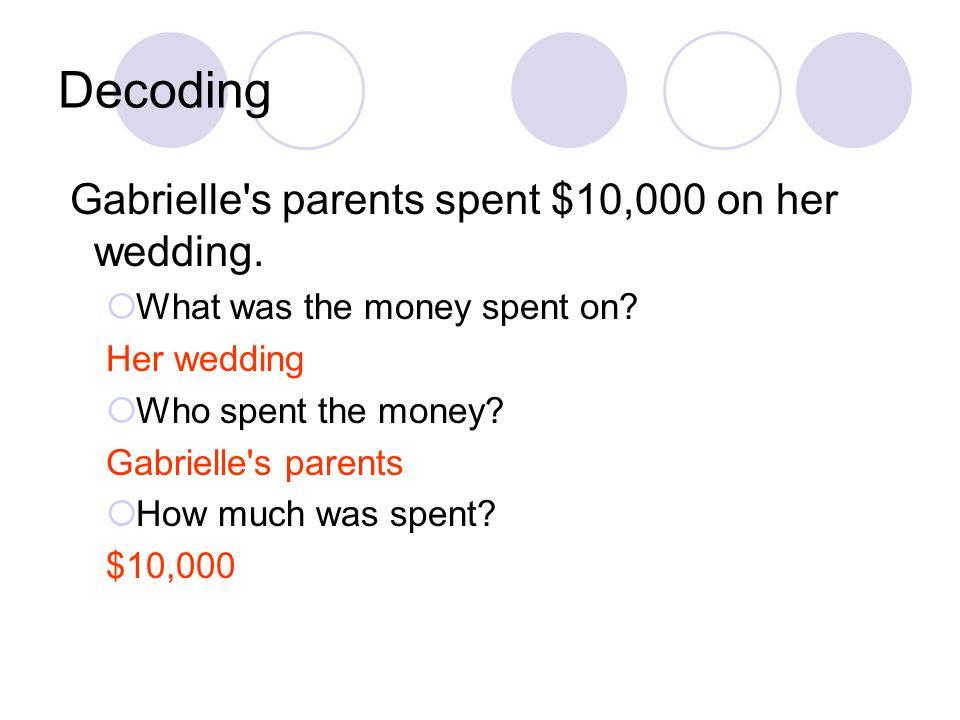 Decoding Gabrielle's parents spent $10,000 on her wedding. What was the money spent on? Her wedding Who spent the money? Gabrielle's parents How much