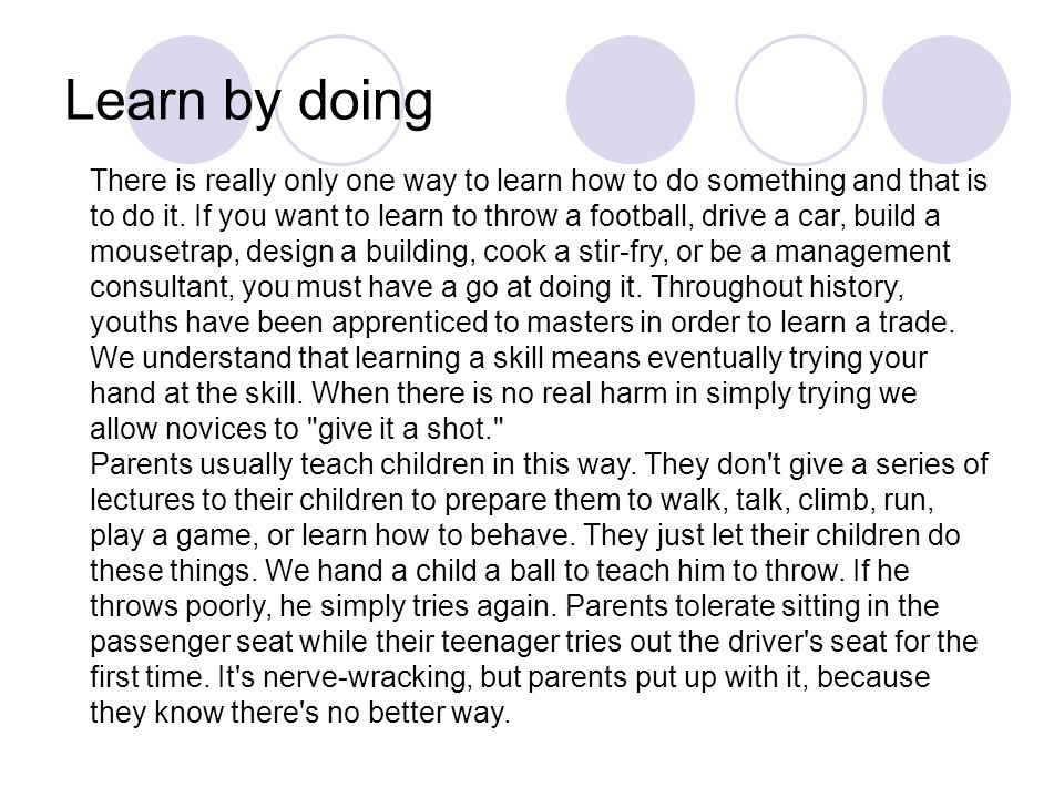 Learn by doing There is really only one way to learn how to do something and that is to do it. If you want to learn to throw a football, drive a car,