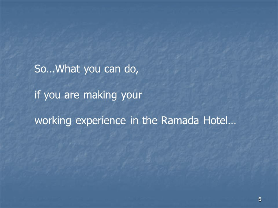 5 So…What you can do, if you are making your working experience in the Ramada Hotel…