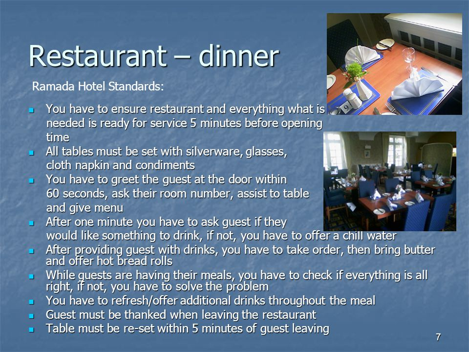 7 Restaurant – dinner You have to ensure restaurant and everything what is You have to ensure restaurant and everything what is needed is ready for service 5 minutes before opening needed is ready for service 5 minutes before opening time time All tables must be set with silverware, glasses, All tables must be set with silverware, glasses, cloth napkin and condiments cloth napkin and condiments You have to greet the guest at the door within You have to greet the guest at the door within 60 seconds, ask their room number, assist to table 60 seconds, ask their room number, assist to table and give menu and give menu After one minute you have to ask guest if they After one minute you have to ask guest if they would like something to drink, if not, you have to offer a chill water would like something to drink, if not, you have to offer a chill water After providing guest with drinks, you have to take order, then bring butter and offer hot bread rolls After providing guest with drinks, you have to take order, then bring butter and offer hot bread rolls While guests are having their meals, you have to check if everything is all right, if not, you have to solve the problem While guests are having their meals, you have to check if everything is all right, if not, you have to solve the problem You have to refresh/offer additional drinks throughout the meal You have to refresh/offer additional drinks throughout the meal Guest must be thanked when leaving the restaurant Guest must be thanked when leaving the restaurant Table must be re-set within 5 minutes of guest leaving Table must be re-set within 5 minutes of guest leaving Ramada Hotel Standards: