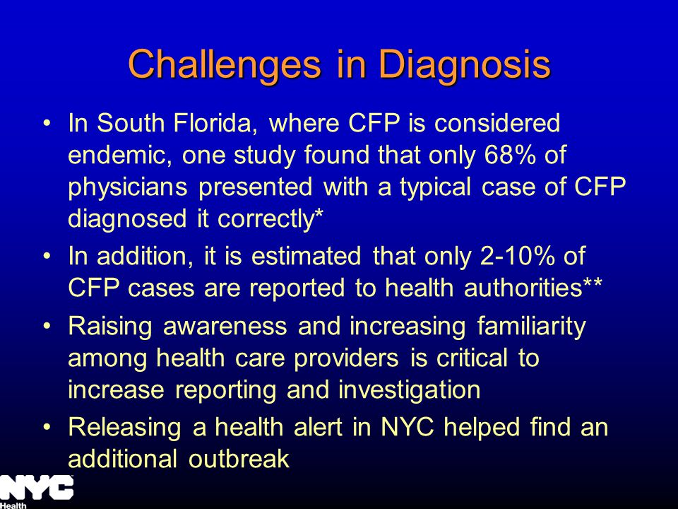 Challenges in Diagnosis In South Florida, where CFP is considered endemic, one study found that only 68% of physicians presented with a typical case of CFP diagnosed it correctly* In addition, it is estimated that only 2-10% of CFP cases are reported to health authorities** Raising awareness and increasing familiarity among health care providers is critical to increase reporting and investigation Releasing a health alert in NYC helped find an additional outbreak