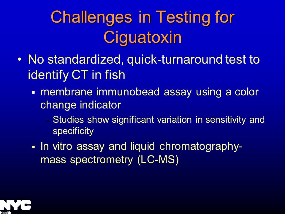 Challenges in Testing for Ciguatoxin No standardized, quick-turnaround test to identify CT in fish membrane immunobead assay using a color change indicator – Studies show significant variation in sensitivity and specificity In vitro assay and liquid chromatography- mass spectrometry (LC-MS)