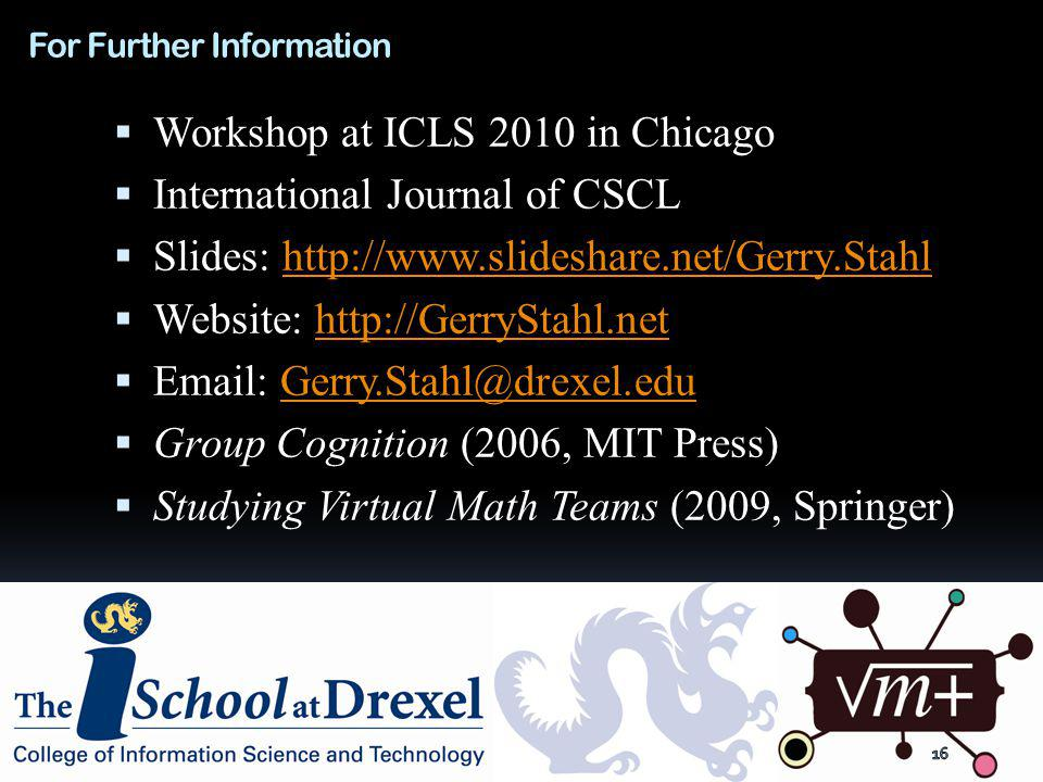 For Further Information Workshop at ICLS 2010 in Chicago International Journal of CSCL Slides:   Website:     Group Cognition (2006, MIT Press) Studying Virtual Math Teams (2009, Springer)