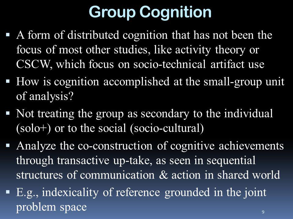 Group Cognition A form of distributed cognition that has not been the focus of most other studies, like activity theory or CSCW, which focus on socio-technical artifact use How is cognition accomplished at the small-group unit of analysis.