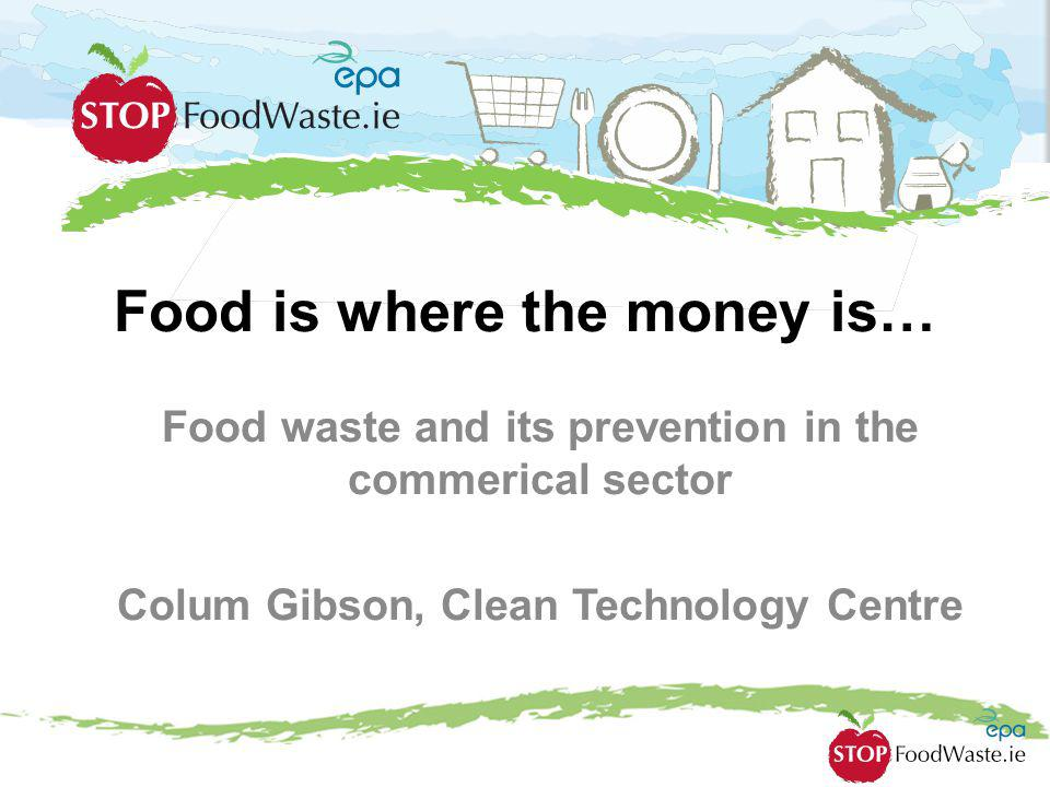Food is where the money is… Food waste and its prevention in the commerical sector Colum Gibson, Clean Technology Centre
