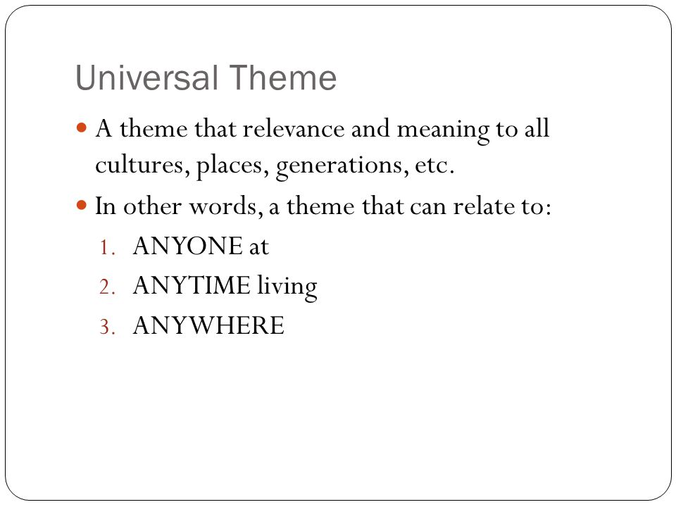 Universal Theme A theme that relevance and meaning to all cultures, places, generations, etc.