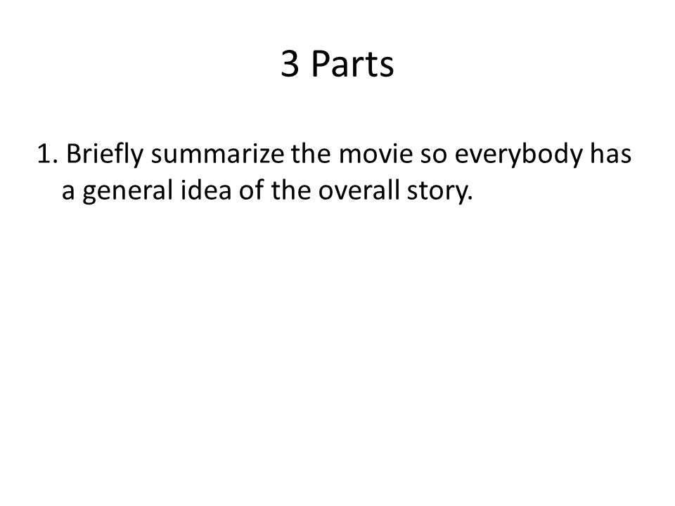 3 Parts 1. Briefly summarize the movie so everybody has a general idea of the overall story.
