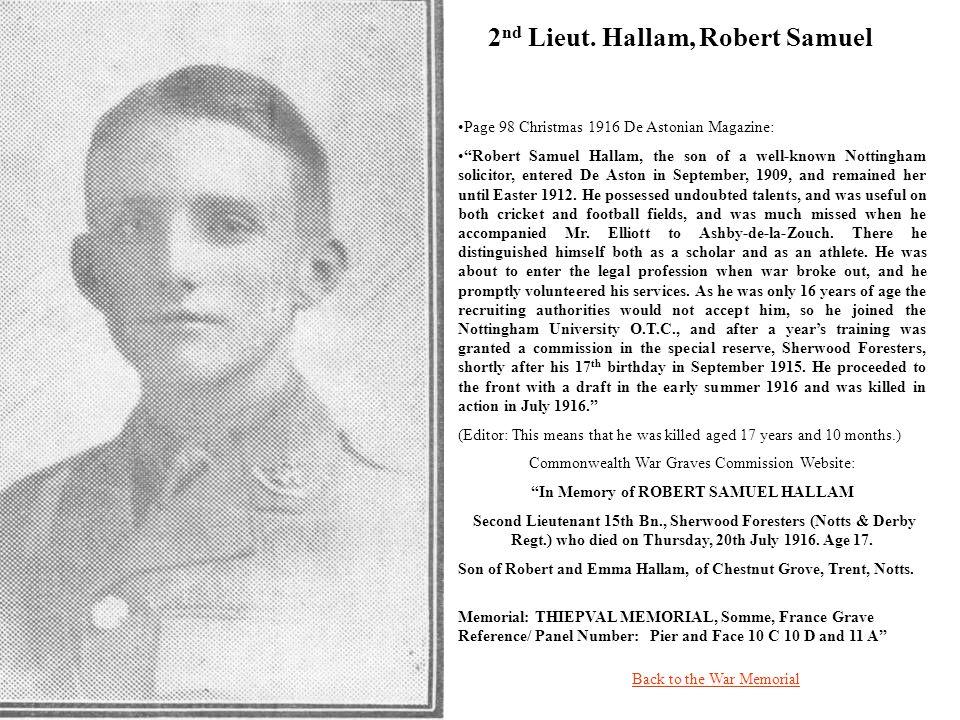 2 nd Lieut. Hallam, Robert Samuel Back to the War Memorial Page 98 Christmas 1916 De Astonian Magazine: Robert Samuel Hallam, the son of a well-known