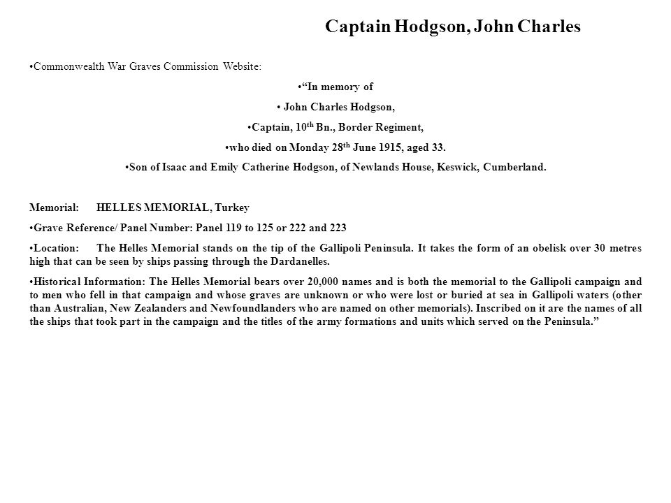 Commonwealth War Graves Commission Website: In memory of John Charles Hodgson, Captain, 10 th Bn., Border Regiment, who died on Monday 28 th June 1915, aged 33.