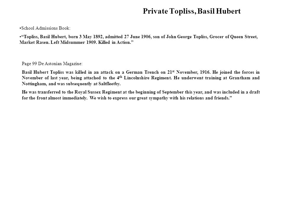Private Topliss, Basil Hubert Page 99 De Astonian Magazine: Basil Hubert Topliss was killed in an attack on a German Trench on 21 st November, 1916.