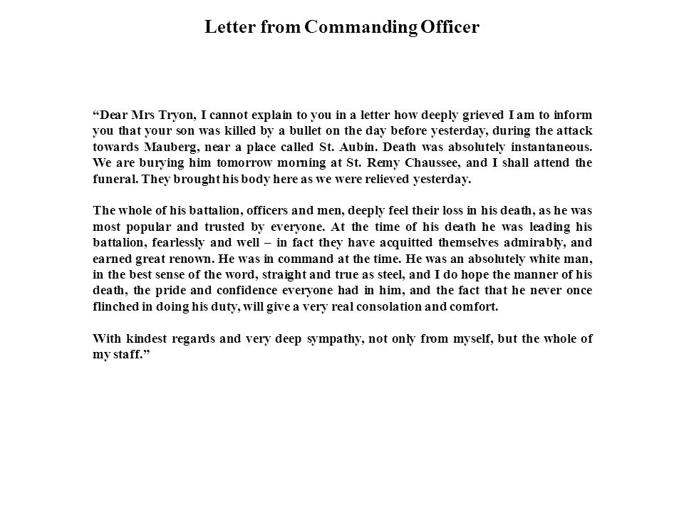 Letter from Commanding Officer Dear Mrs Tryon, I cannot explain to you in a letter how deeply grieved I am to inform you that your son was killed by a bullet on the day before yesterday, during the attack towards Mauberg, near a place called St.