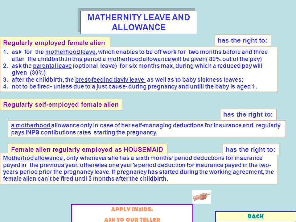 MATHERNITY LEAVE AND ALLOWANCE Regularly employed female alien has the right to: 1.ask for the motherhood leave, which enables to be off work for two months before and three after the childbirth.In this period a motherhood allowance will be given( 80% out of the pay) 2.ask the parental leave (optional leave) for six months max, during which a reduced pay will given (30%) 3.after the childbirth, the brest-feeding dayly leave as well as to baby sickness leaves; 4.not to be fired- unless due to a just cause- during pregnancy and untill the baby is aged 1, APPLY INSIDE.