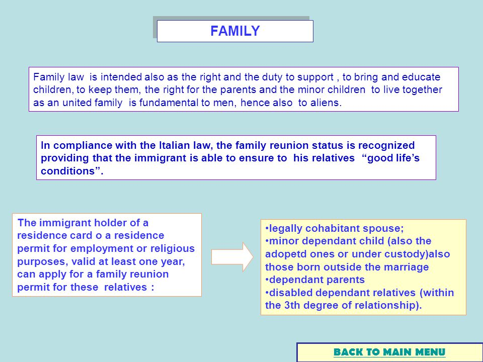 FAMILY The immigrant holder of a residence card o a residence permit for employment or religious purposes, valid at least one year, can apply for a family reunion permit for these relatives : legally cohabitant spouse; minor dependant child (also the adopetd ones or under custody)also those born outside the marriage dependant parents disabled dependant relatives (within the 3th degree of relationship).